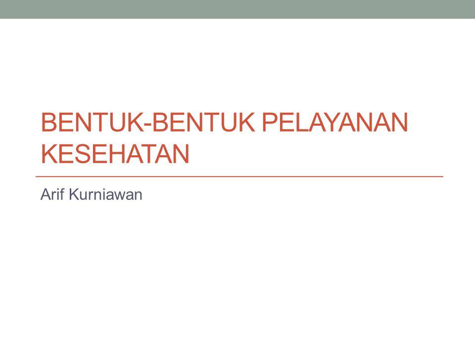 BENTUK-BENTUK PELAYANAN KESEHATAN Arif Kurniawan