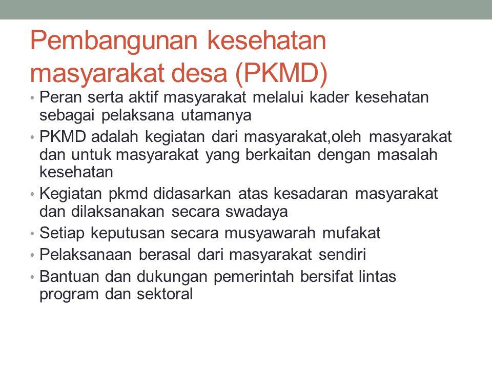 Pembangunan kesehatan masyarakat desa (PKMD) Peran serta aktif masyarakat melalui kader kesehatan sebagai pelaksana utamanya PKMD adalah kegiatan dari