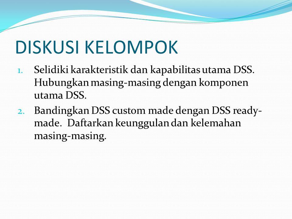 DISKUSI KELOMPOK 1. Selidiki karakteristik dan kapabilitas utama DSS. Hubungkan masing-masing dengan komponen utama DSS. 2. Bandingkan DSS custom made