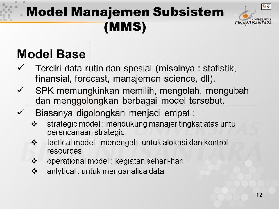 12 Model Manajemen Subsistem (MMS) Model Base Terdiri data rutin dan spesial (misalnya : statistik, finansial, forecast, manajemen science, dll). SPK