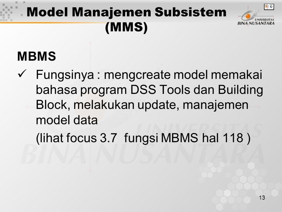 13 Model Manajemen Subsistem (MMS) MBMS Fungsinya : mengcreate model memakai bahasa program DSS Tools dan Building Block, melakukan update, manajemen