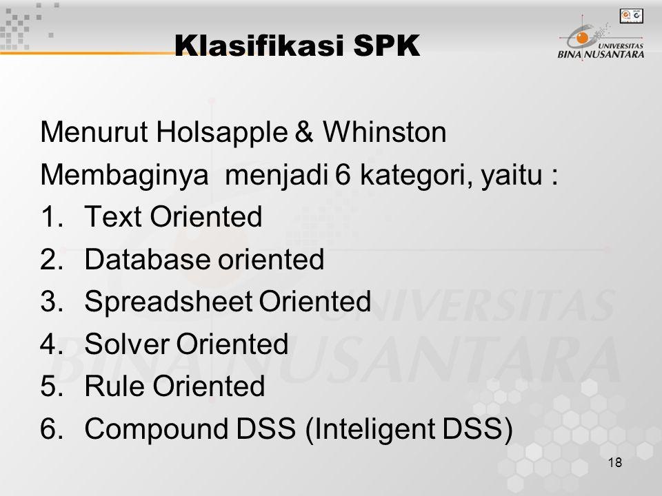 18 Klasifikasi SPK Menurut Holsapple & Whinston Membaginya menjadi 6 kategori, yaitu : 1.Text Oriented 2.Database oriented 3.Spreadsheet Oriented 4.So