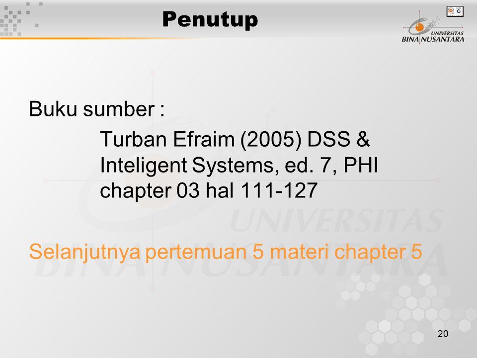 20 Penutup Buku sumber : Turban Efraim (2005) DSS & Inteligent Systems, ed. 7, PHI chapter 03 hal 111-127 Selanjutnya pertemuan 5 materi chapter 5