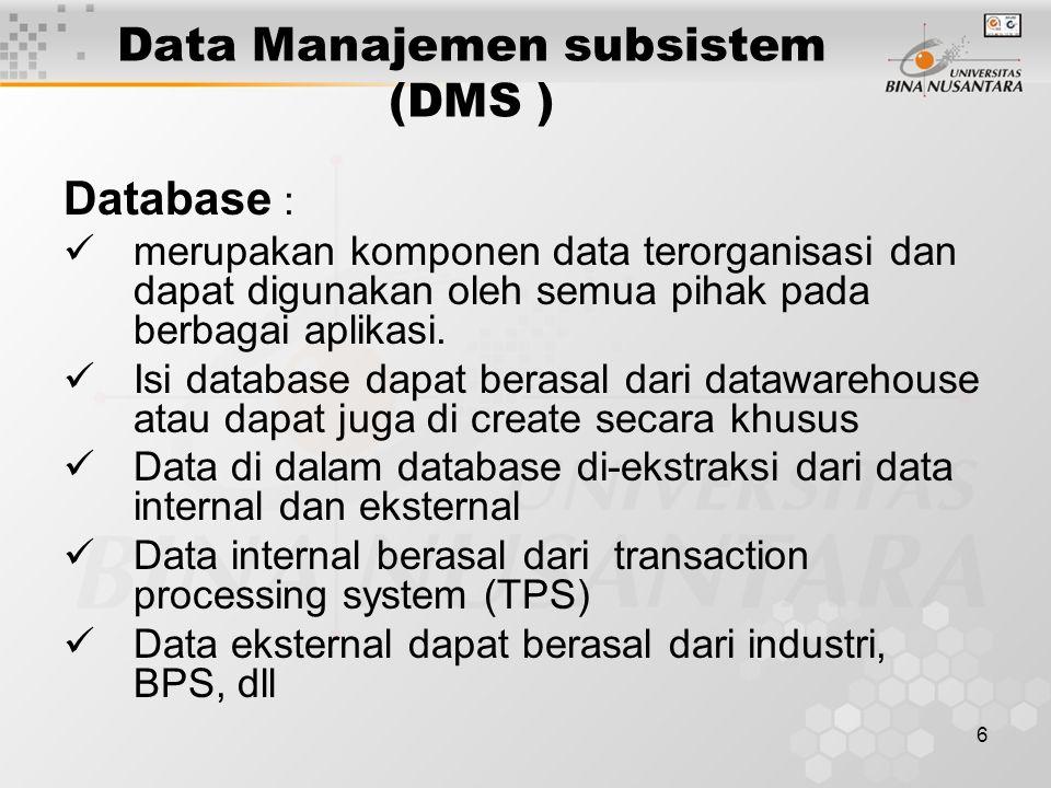 7 Data Manajemen subsistem (DMS ) DBMS Create, akses, update data (lihat DSS focus 3.5 hal 114) ekstrak data dari database update menghubungkan data dari sumber-sumber yang berbeda menampilkan informasi dengan menggunakan SQL keamanan data mengolah data dengan variasi yang kompleks menelusuri data melalui SPK mengelola data dengan data dictionary Data Directory Query Facility