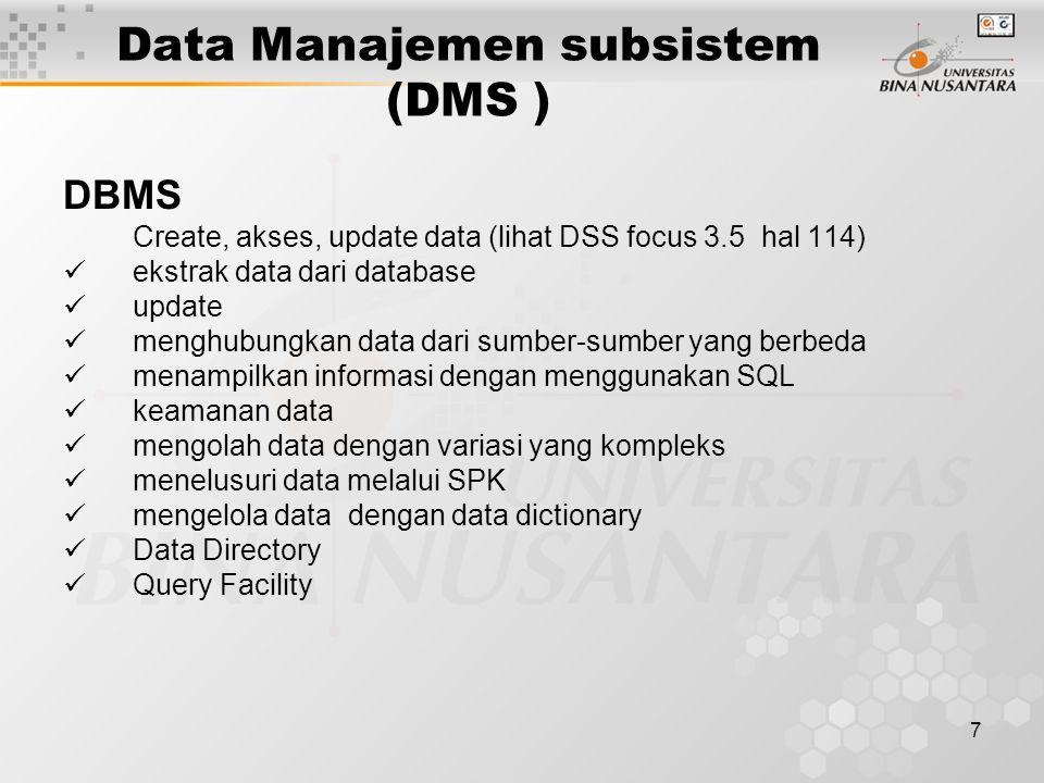 7 Data Manajemen subsistem (DMS ) DBMS Create, akses, update data (lihat DSS focus 3.5 hal 114) ekstrak data dari database update menghubungkan data d