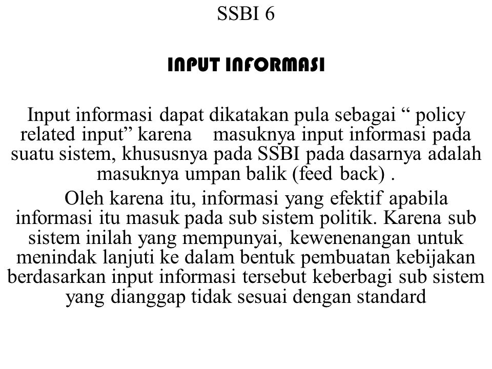SSBI 6 INPUT INFORMASI Input informasi dapat dikatakan pula sebagai policy related input karena masuknya input informasi pada suatu sistem, khususnya pada SSBI pada dasarnya adalah masuknya umpan balik (feed back).