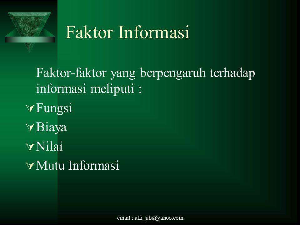 email : alfi_ub@yahoo.com Faktor Informasi Faktor-faktor yang berpengaruh terhadap informasi meliputi :  Fungsi  Biaya  Nilai  Mutu Informasi