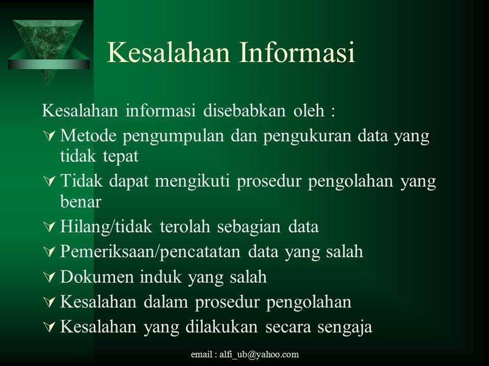 email : alfi_ub@yahoo.com Kesalahan Informasi Kesalahan informasi disebabkan oleh :  Metode pengumpulan dan pengukuran data yang tidak tepat  Tidak dapat mengikuti prosedur pengolahan yang benar  Hilang/tidak terolah sebagian data  Pemeriksaan/pencatatan data yang salah  Dokumen induk yang salah  Kesalahan dalam prosedur pengolahan  Kesalahan yang dilakukan secara sengaja