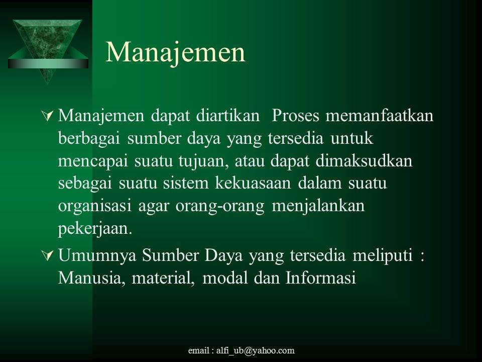 email : alfi_ub@yahoo.com Manajemen  Manajemen dapat diartikan Proses memanfaatkan berbagai sumber daya yang tersedia untuk mencapai suatu tujuan, atau dapat dimaksudkan sebagai suatu sistem kekuasaan dalam suatu organisasi agar orang-orang menjalankan pekerjaan.