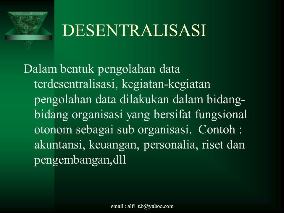 email : alfi_ub@yahoo.com DESENTRALISASI Dalam bentuk pengolahan data terdesentralisasi, kegiatan-kegiatan pengolahan data dilakukan dalam bidang- bidang organisasi yang bersifat fungsional otonom sebagai sub organisasi.