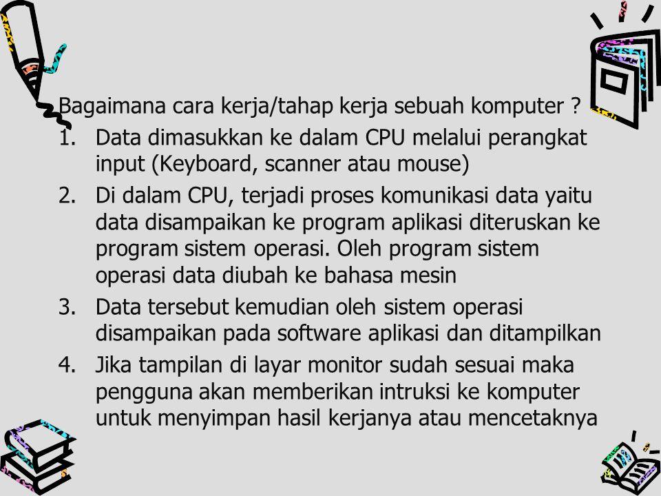 Bagaimana cara kerja/tahap kerja sebuah komputer ? 1.Data dimasukkan ke dalam CPU melalui perangkat input (Keyboard, scanner atau mouse) 2.Di dalam CP