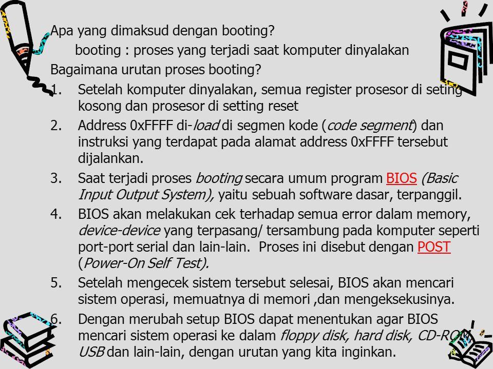 Apa yang dimaksud dengan booting? booting : proses yang terjadi saat komputer dinyalakan Bagaimana urutan proses booting? 1.Setelah komputer dinyalaka