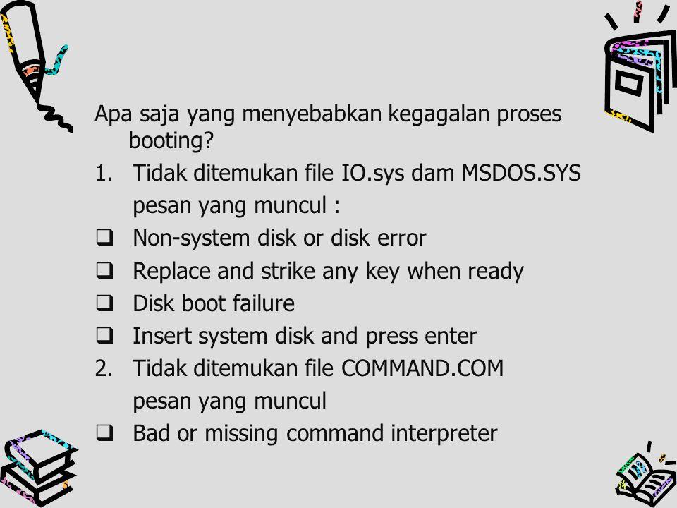 Apa saja yang menyebabkan kegagalan proses booting? 1.Tidak ditemukan file IO.sys dam MSDOS.SYS pesan yang muncul :  Non-system disk or disk error 