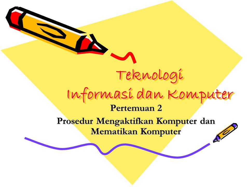 Teknologi Informasi dan Komputer Pertemuan 2 Prosedur Mengaktifkan Komputer dan Mematikan Komputer