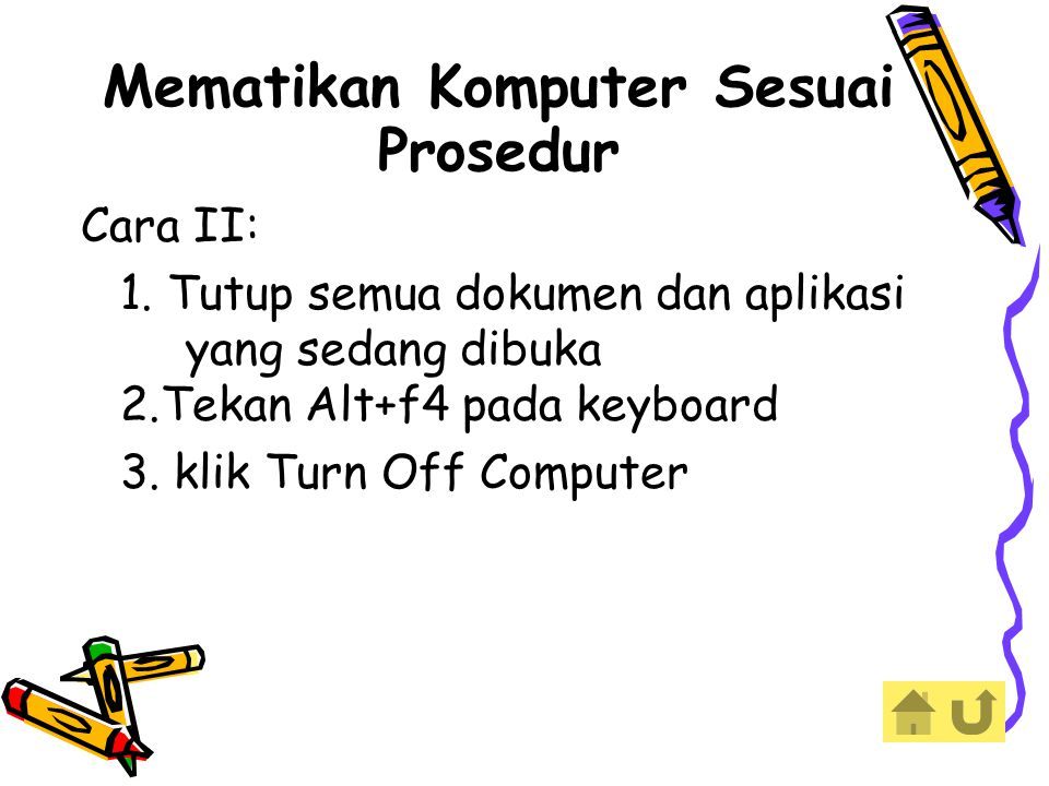 Mematikan Komputer Sesuai Prosedur Cara II: 1. Tutup semua dokumen dan aplikasi yang sedang dibuka 2.Tekan Alt+f4 pada keyboard 3. klik Turn Off Compu
