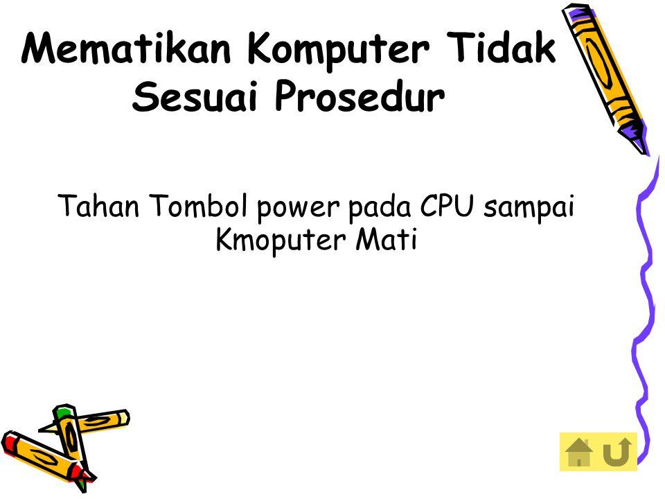 Mematikan Komputer Tidak Sesuai Prosedur Tahan Tombol power pada CPU sampai Kmoputer Mati