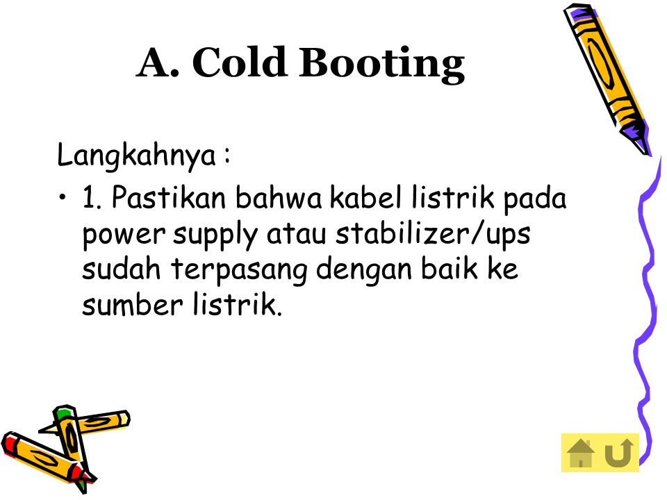A. Cold Booting Langkahnya : 1. Pastikan bahwa kabel listrik pada power supply atau stabilizer/ups sudah terpasang dengan baik ke sumber listrik.