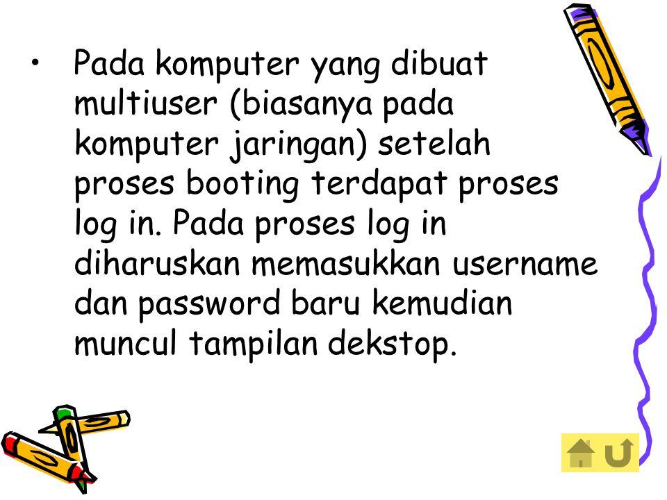Pada komputer yang dibuat multiuser (biasanya pada komputer jaringan) setelah proses booting terdapat proses log in. Pada proses log in diharuskan mem