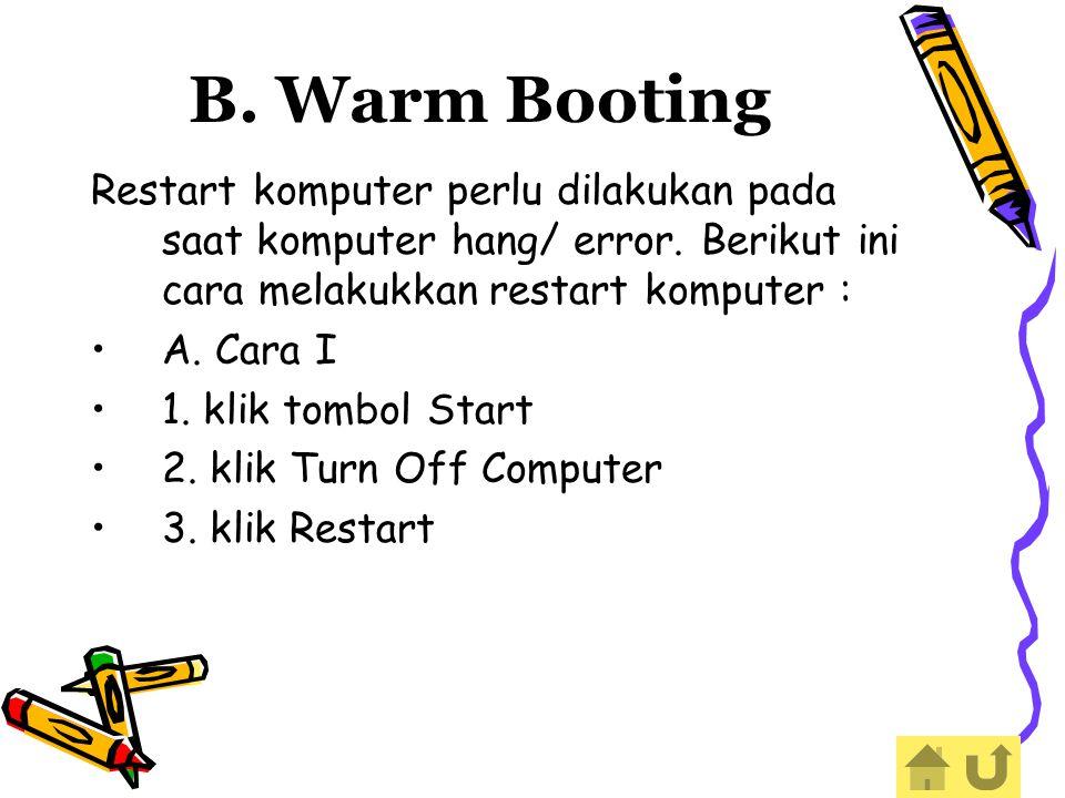 Restart komputer perlu dilakukan pada saat komputer hang/ error. Berikut ini cara melakukkan restart komputer : A. Cara I 1. klik tombol Start 2. klik