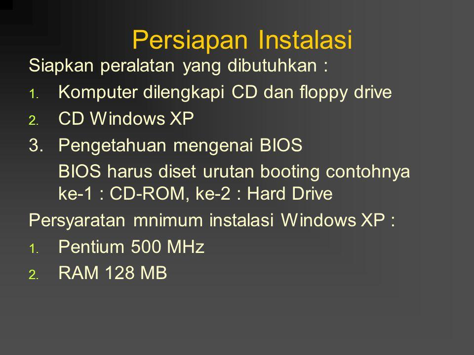 Persiapan Instalasi Siapkan peralatan yang dibutuhkan : 1. Komputer dilengkapi CD dan floppy drive 2. CD Windows XP 3. Pengetahuan mengenai BIOS BIOS