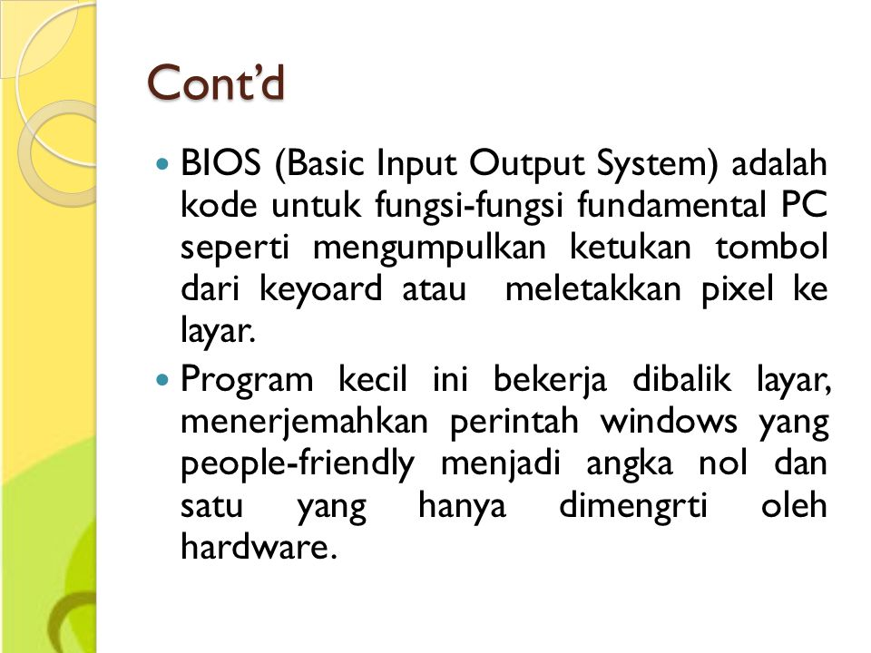 Cont'd BIOS (Basic Input Output System) adalah kode untuk fungsi-fungsi fundamental PC seperti mengumpulkan ketukan tombol dari keyoard atau meletakkan pixel ke layar.