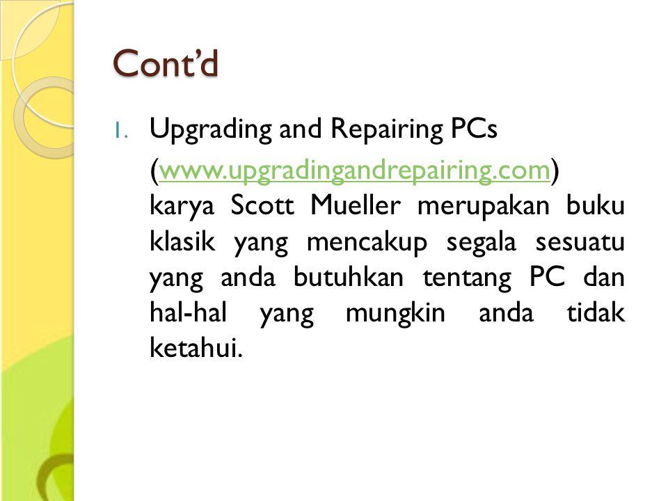 Cont'd 1. Upgrading and Repairing PCs (www.upgradingandrepairing.com) karya Scott Mueller merupakan buku klasik yang mencakup segala sesuatu yang anda