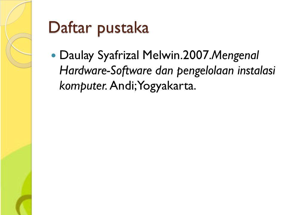 Daftar pustaka Daulay Syafrizal Melwin.2007.Mengenal Hardware-Software dan pengelolaan instalasi komputer. Andi; Yogyakarta.