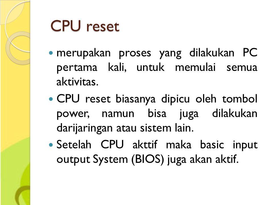 CPU reset CPU reset merupakan proses yang dilakukan PC pertama kali, untuk memulai semua aktivitas. CPU reset biasanya dipicu oleh tombol power, namun