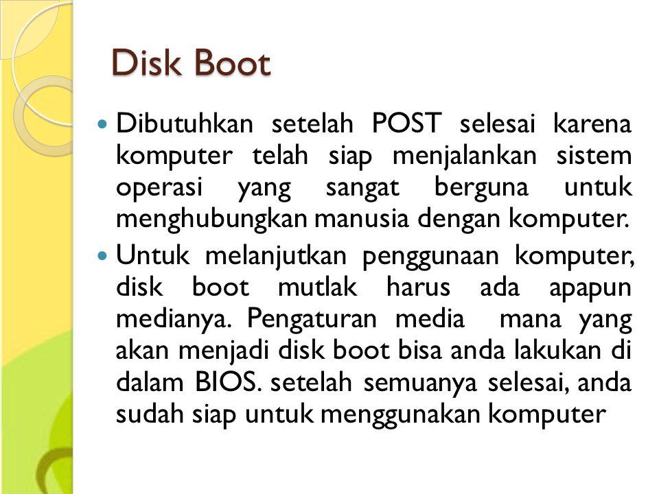 Disk Boot Dibutuhkan setelah POST selesai karena komputer telah siap menjalankan sistem operasi yang sangat berguna untuk menghubungkan manusia dengan