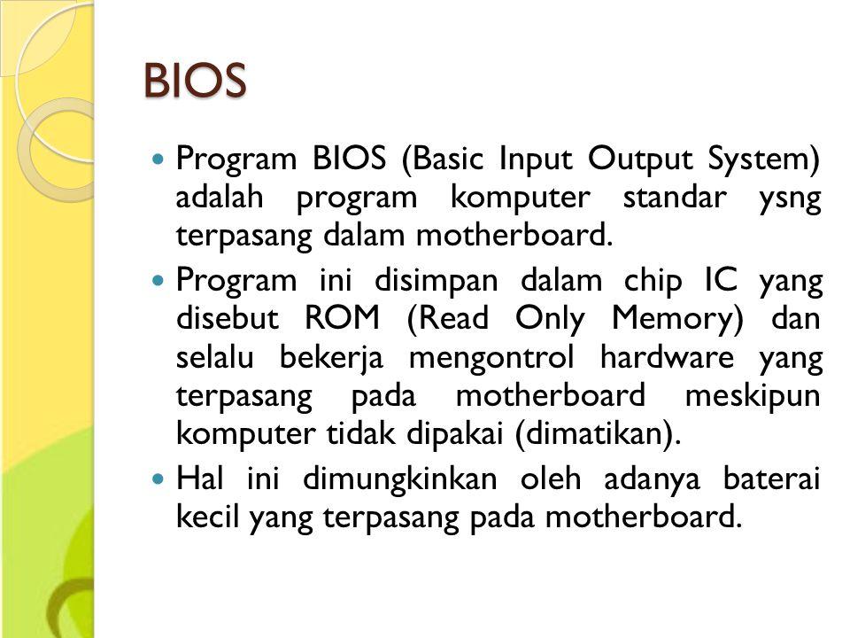 BIOS Program BIOS (Basic Input Output System) adalah program komputer standar ysng terpasang dalam motherboard. Program ini disimpan dalam chip IC yan