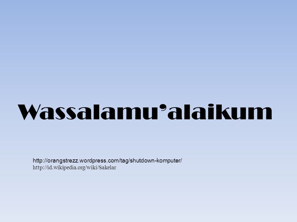 Wassalamu'alaikum http://orangstrezz.wordpress.com/tag/shutdown-komputer/ http://id.wikipedia.org/wiki/Sakelar