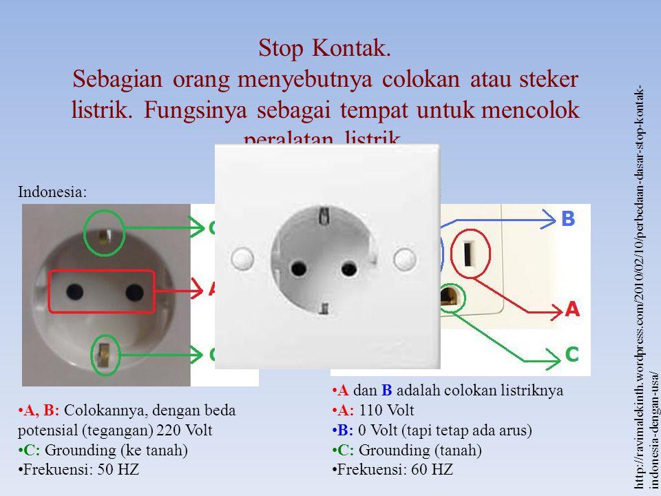 Stop Kontak. Sebagian orang menyebutnya colokan atau steker listrik. Fungsinya sebagai tempat untuk mencolok peralatan listrik. Indonesia: A, B: Colok