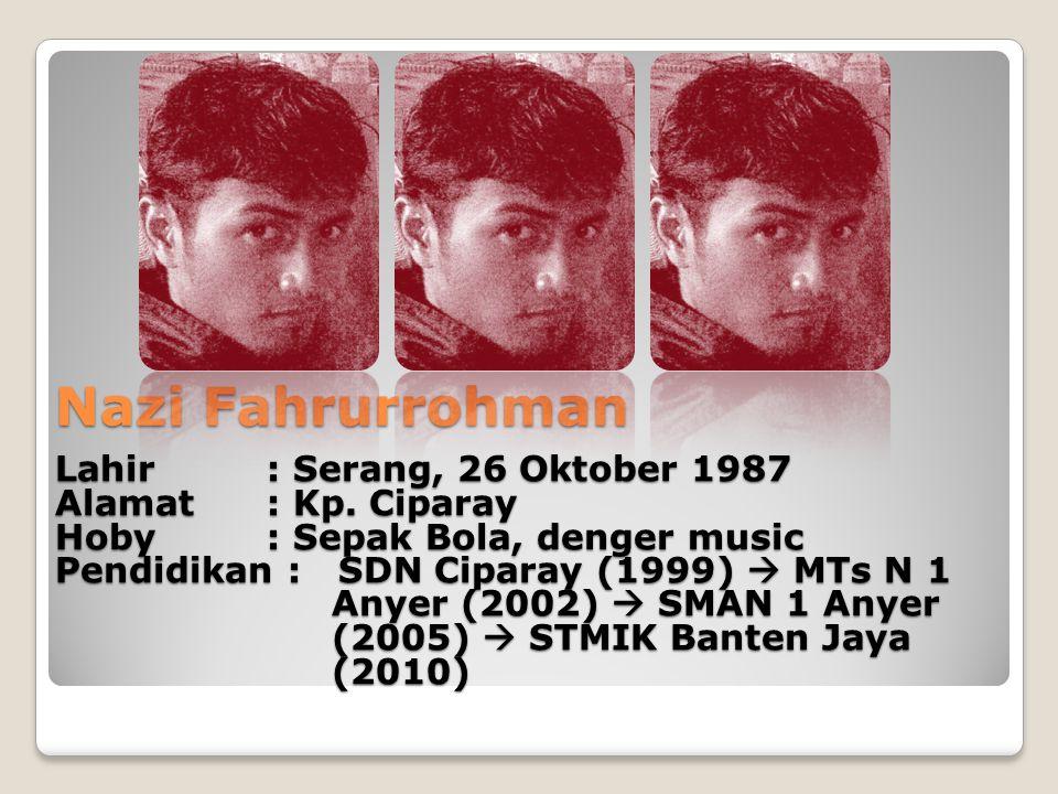 Nazi Fahrurrohman Lahir: Serang, 26 Oktober 1987 Alamat : Kp. Ciparay Hoby: Sepak Bola, denger music Pendidikan : SDN Ciparay (1999)  MTs N 1 Anyer (