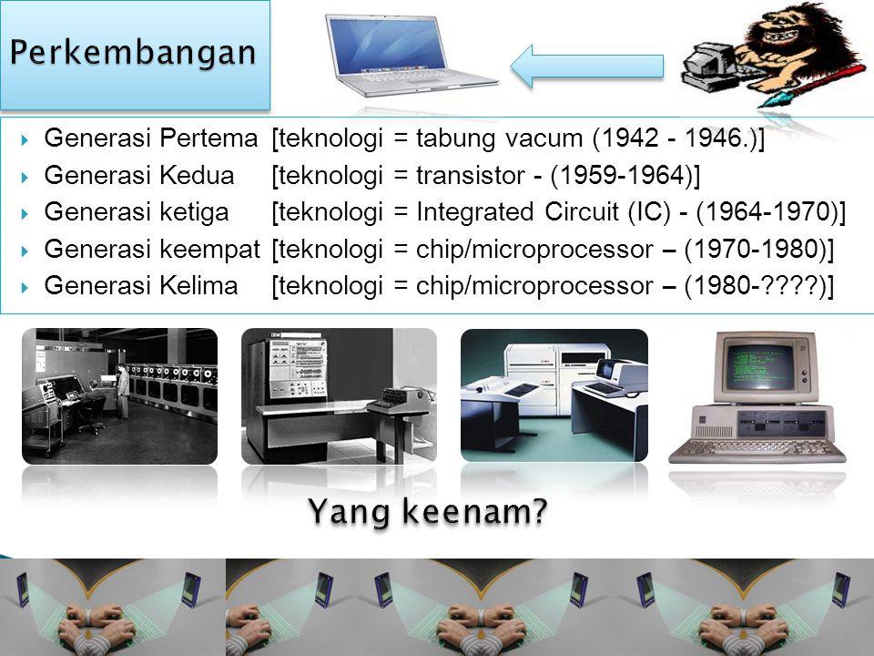  Generasi Pertema [teknologi = tabung vacum (1942 - 1946.)]  Generasi Kedua[teknologi = transistor - (1959-1964)]  Generasi ketiga [teknologi = Integrated Circuit (IC) - (1964-1970)]  Generasi keempat [teknologi = chip/microprocessor – (1970-1980)]  Generasi Kelima [teknologi = chip/microprocessor – (1980- )]