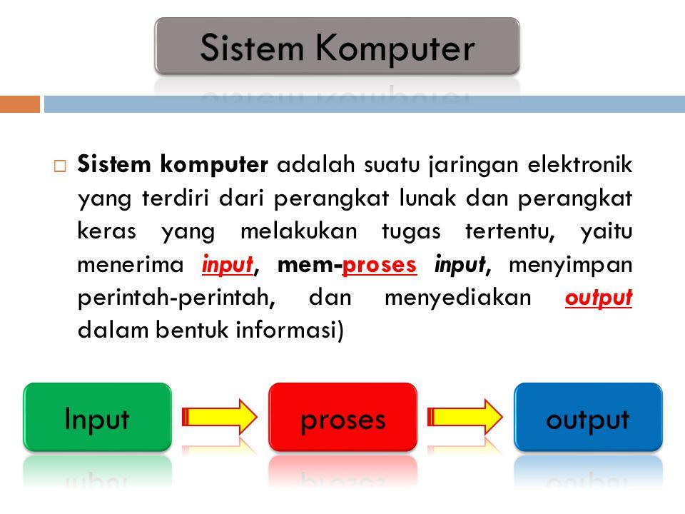  Sistem komputer adalah suatu jaringan elektronik yang terdiri dari perangkat lunak dan perangkat keras yang melakukan tugas tertentu, yaitu menerima input, mem-proses input, menyimpan perintah-perintah, dan menyediakan output dalam bentuk informasi)