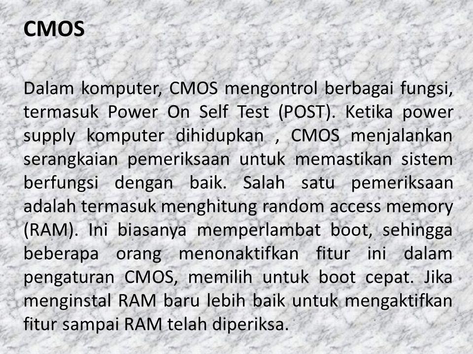 CMOS Dalam komputer, CMOS mengontrol berbagai fungsi, termasuk Power On Self Test (POST). Ketika power supply komputer dihidupkan, CMOS menjalankan se