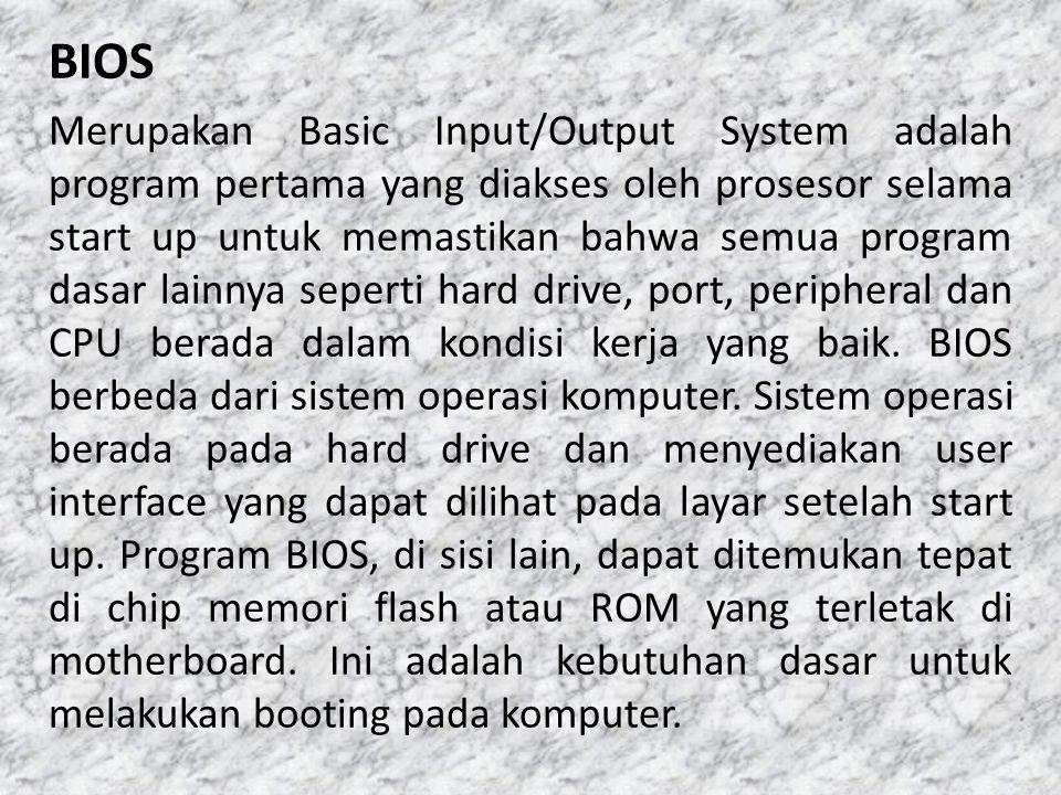 Merupakan Basic Input/Output System adalah program pertama yang diakses oleh prosesor selama start up untuk memastikan bahwa semua program dasar lainnya seperti hard drive, port, peripheral dan CPU berada dalam kondisi kerja yang baik.