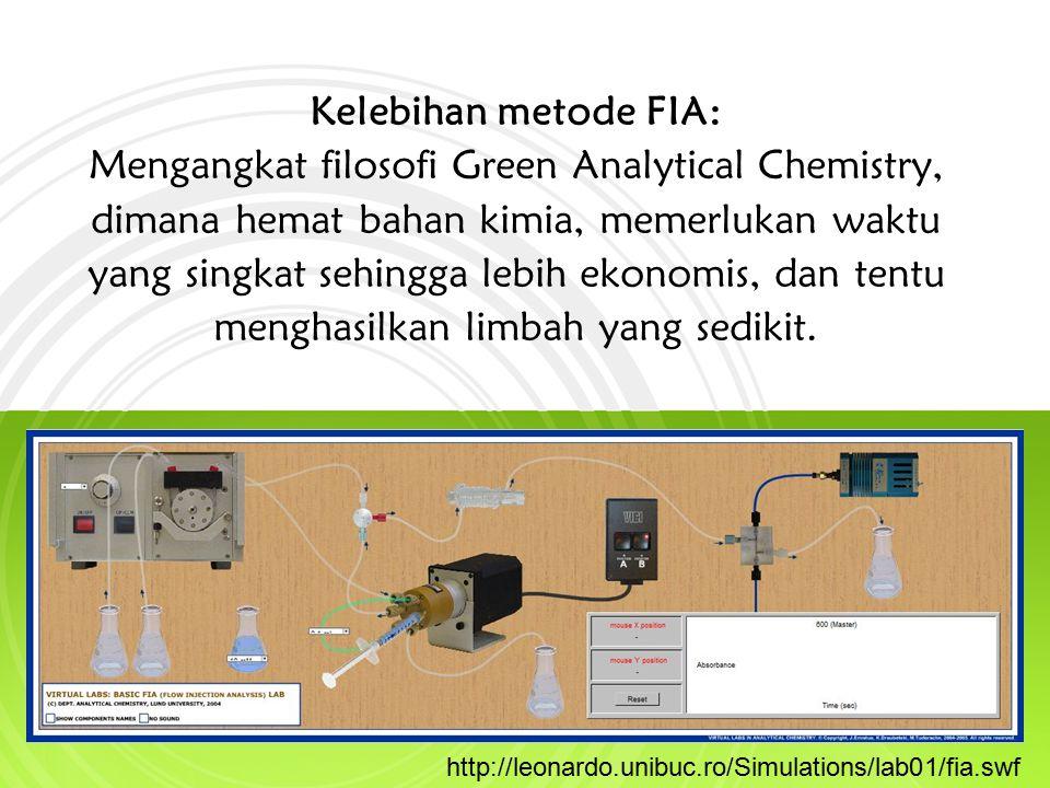 Kelebihan metode FIA: Mengangkat filosofi Green Analytical Chemistry, dimana hemat bahan kimia, memerlukan waktu yang singkat sehingga lebih ekonomis, dan tentu menghasilkan limbah yang sedikit.