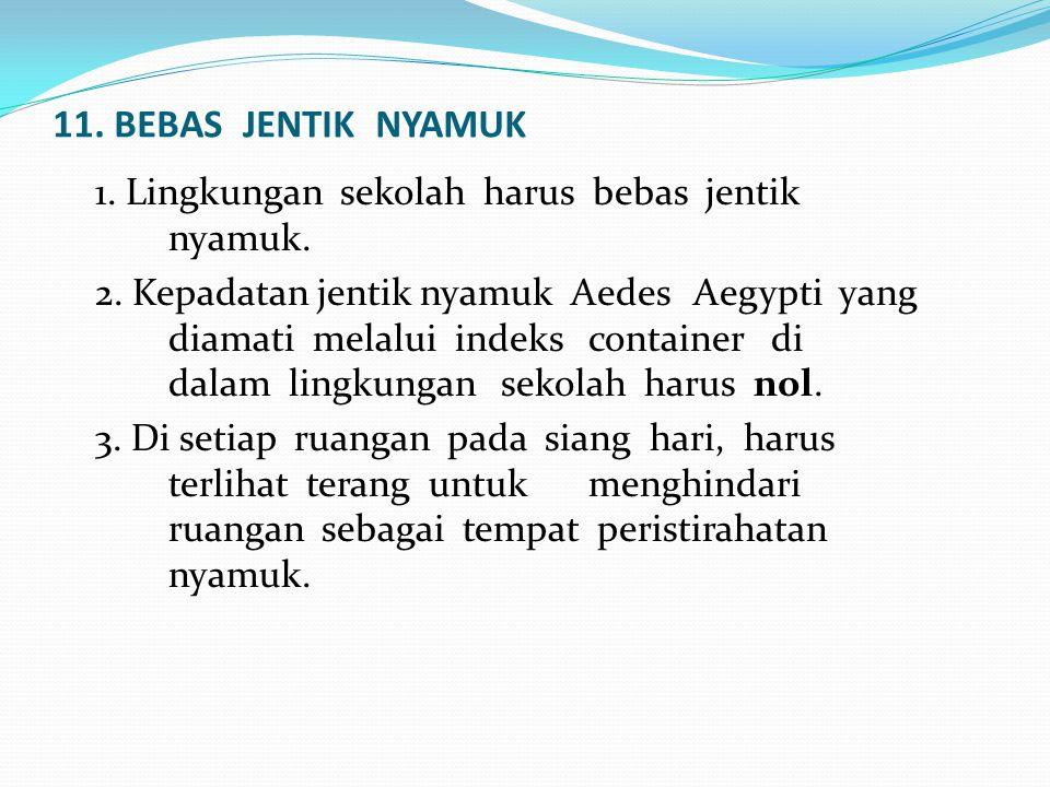 11. BEBAS JENTIK NYAMUK 1. Lingkungan sekolah harus bebas jentik nyamuk. 2. Kepadatan jentik nyamuk Aedes Aegypti yang diamati melalui indeks containe