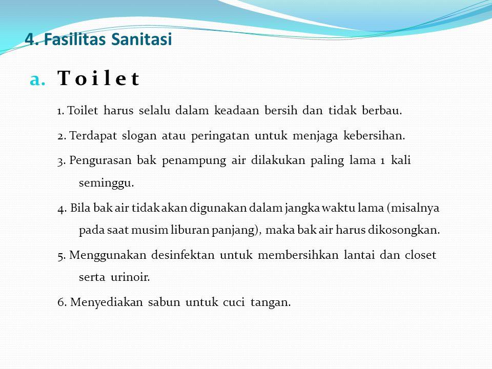 4. Fasilitas Sanitasi a. T o i l e t 1. Toilet harus selalu dalam keadaan bersih dan tidak berbau. 2. Terdapat slogan atau peringatan untuk menjaga ke