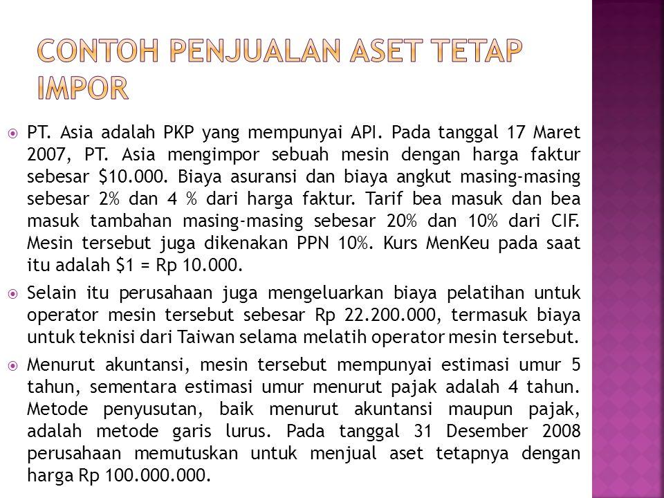  PT. Asia adalah PKP yang mempunyai API. Pada tanggal 17 Maret 2007, PT. Asia mengimpor sebuah mesin dengan harga faktur sebesar $10.000. Biaya asura