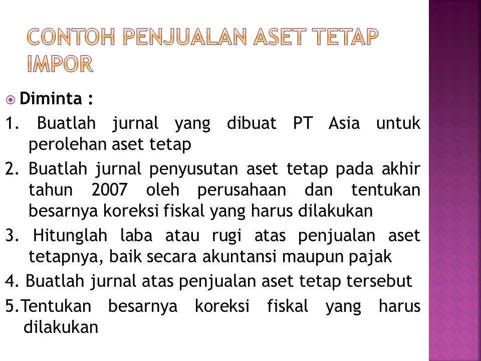  Diminta : 1. Buatlah jurnal yang dibuat PT Asia untuk perolehan aset tetap 2. Buatlah jurnal penyusutan aset tetap pada akhir tahun 2007 oleh perusa