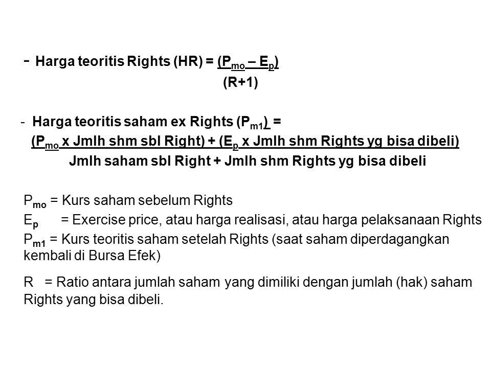 - Harga teoritis Rights (HR) = (P mo – E p ) (R+1) - Harga teoritis saham ex Rights (P m1 ) = (P mo x Jmlh shm sbl Right) + (E p x Jmlh shm Rights yg bisa dibeli) Jmlh saham sbl Right + Jmlh shm Rights yg bisa dibeli P mo = Kurs saham sebelum Rights E p = Exercise price, atau harga realisasi, atau harga pelaksanaan Rights P m1 = Kurs teoritis saham setelah Rights (saat saham diperdagangkan kembali di Bursa Efek) R = Ratio antara jumlah saham yang dimiliki dengan jumlah (hak) saham Rights yang bisa dibeli.