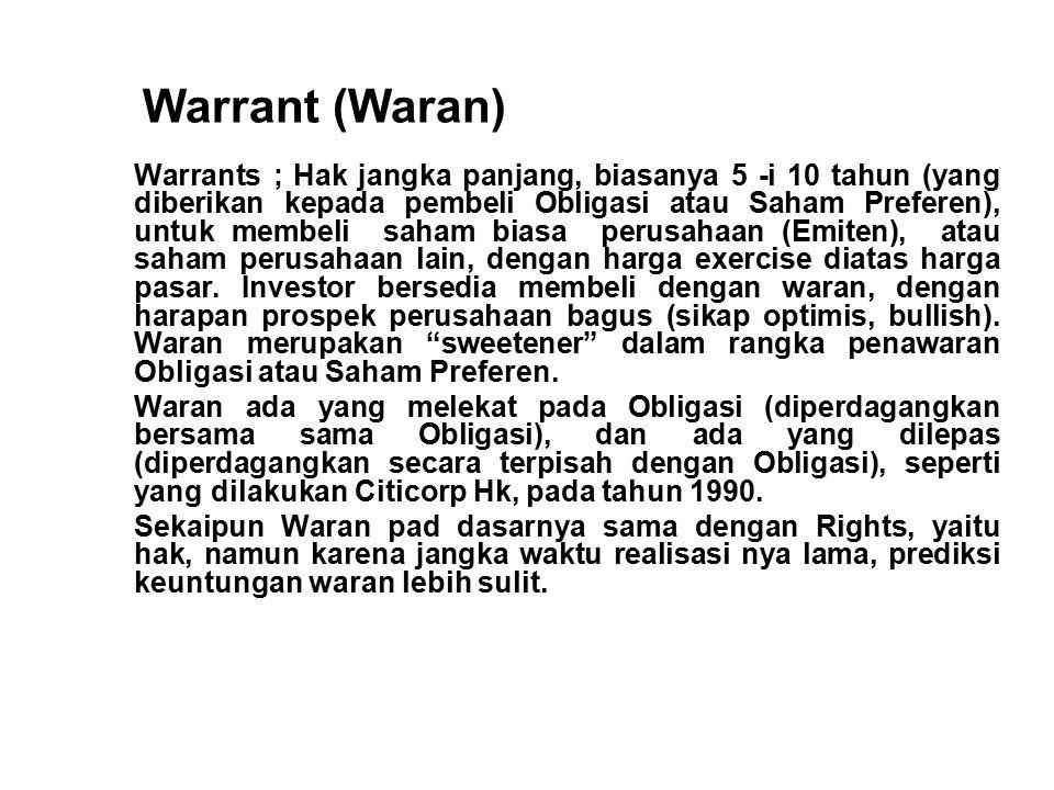 Warrant (Waran) Warrants ; Hak jangka panjang, biasanya 5 -i 10 tahun (yang diberikan kepada pembeli Obligasi atau Saham Preferen), untuk membeli saham biasa perusahaan (Emiten), atau saham perusahaan lain, dengan harga exercise diatas harga pasar.