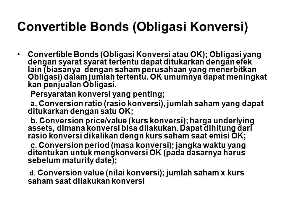 Convertible Bonds (Obligasi Konversi) Convertible Bonds (Obligasi Konversi atau OK); Obligasi yang dengan syarat syarat tertentu dapat ditukarkan dengan efek lain (biasanya dengan saham perusahaan yang menerbitkan Obligasi) dalam jumlah tertentu.