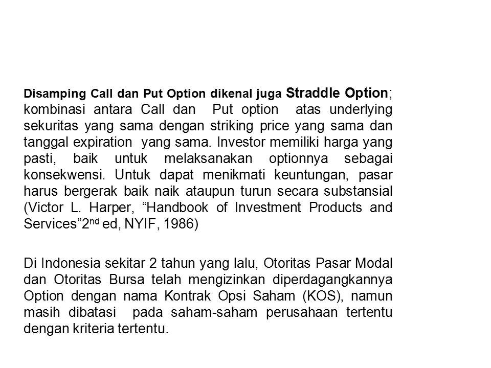 Disamping Call dan Put Option dikenal juga Straddle Option; kombinasi antara Call dan Put option atas underlying sekuritas yang sama dengan striking price yang sama dan tanggal expiration yang sama.