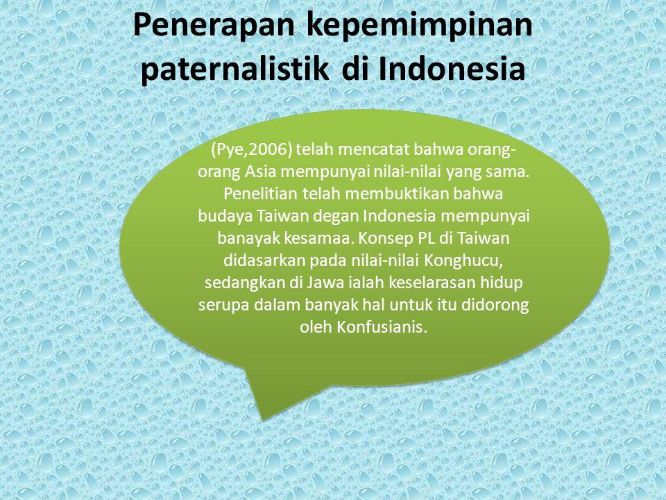 Penerapan kepemimpinan paternalistik di Indonesia (Pye,2006) telah mencatat bahwa orang- orang Asia mempunyai nilai-nilai yang sama. Penelitian telah