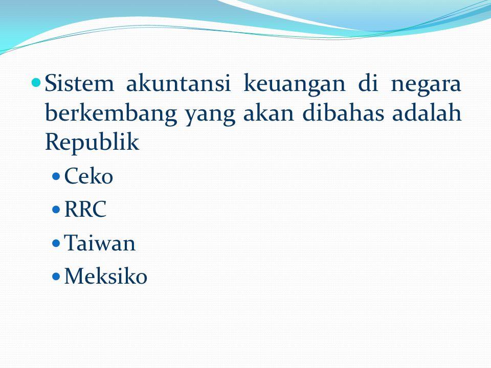 Sistem akuntansi keuangan di negara berkembang yang akan dibahas adalah Republik Ceko RRC Taiwan Meksiko