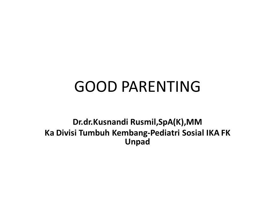 GOOD PARENTING Dr.dr.Kusnandi Rusmil,SpA(K),MM Ka Divisi Tumbuh Kembang-Pediatri Sosial IKA FK Unpad
