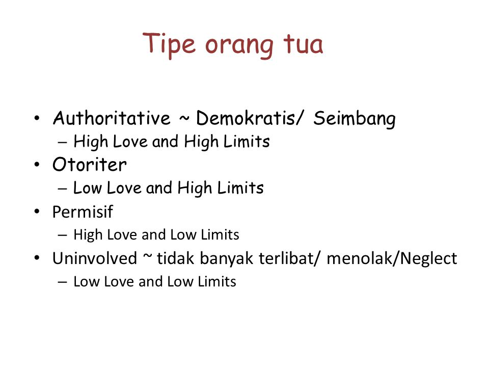 Tipe orang tua Authoritative ~ Demokratis/ Seimbang – High Love and High Limits Otoriter – Low Love and High Limits Permisif – High Love and Low Limit